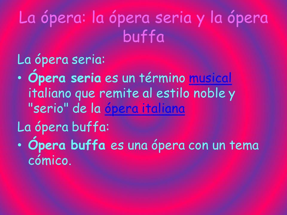 La ópera: la ópera seria y la ópera buffa La ópera seria: Ópera seria es un término musical italiano que remite al estilo noble y