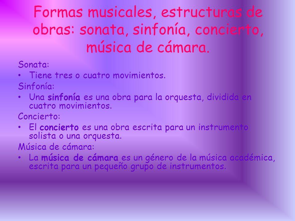Formas musicales, estructuras de obras: sonata, sinfonía, concierto, música de cámara. Sonata: Tiene tres o cuatro movimientos. Sinfonía: Una sinfonía