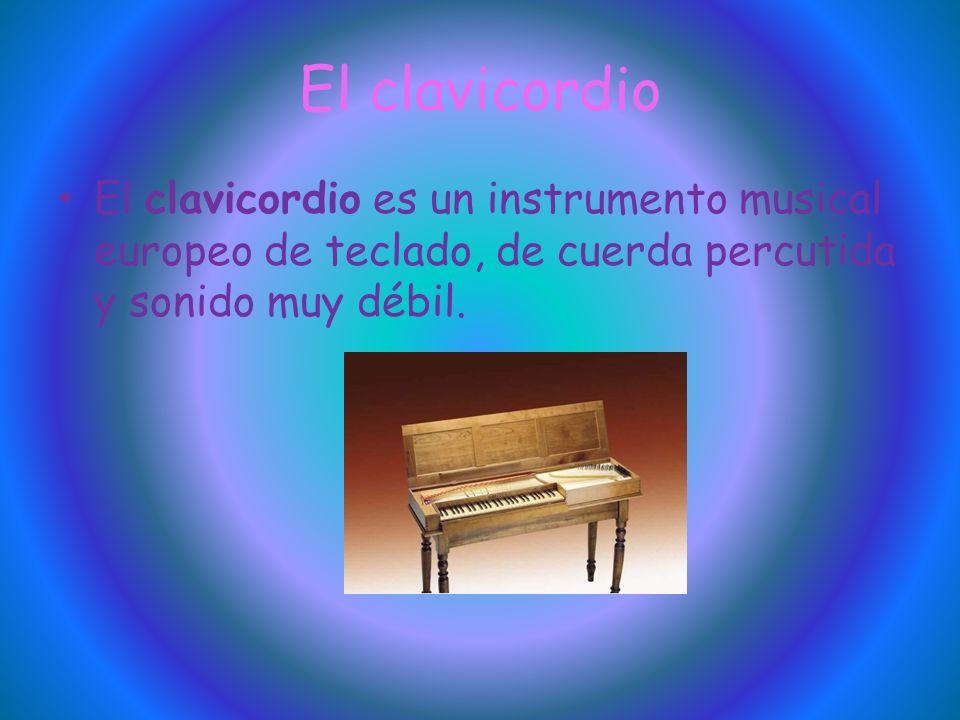 El clavicordio El clavicordio es un instrumento musical europeo de teclado, de cuerda percutida y sonido muy débil.