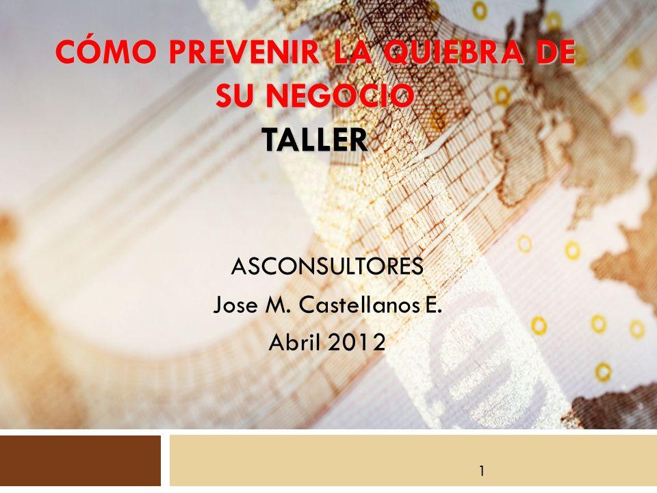 ASCONSULTORES Jose M. Castellanos E. Abril 2012 CÓMO PREVENIR LA QUIEBRA DE SU NEGOCIO TALLER 1