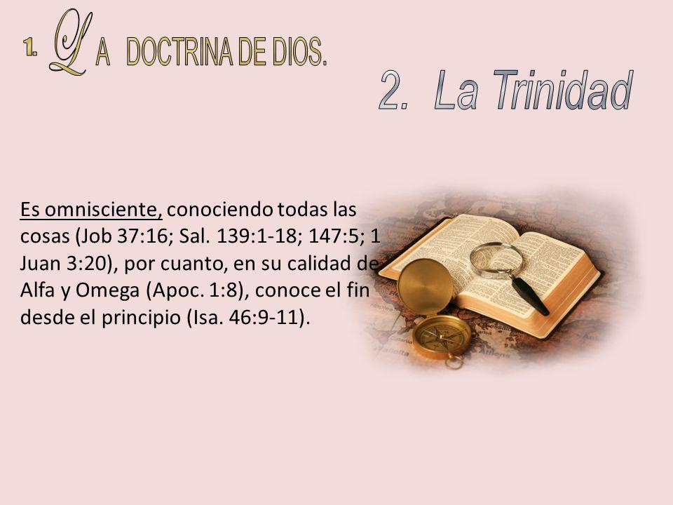 Es omnisciente, conociendo todas las cosas (Job 37:16; Sal. 139:1-18; 147:5; 1 Juan 3:20), por cuanto, en su calidad de Alfa y Omega (Apoc. 1:8), cono