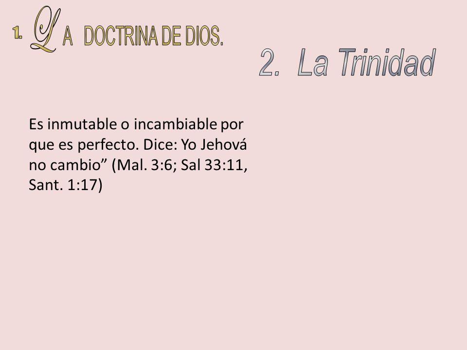 Es inmutable o incambiable por que es perfecto. Dice: Yo Jehová no cambio (Mal. 3:6; Sal 33:11, Sant. 1:17)