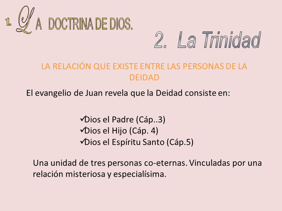 LA RELACIÓN QUE EXISTE ENTRE LAS PERSONAS DE LA DEIDAD Dios el Padre (Cáp..3) Dios el Hijo (Cáp. 4) Dios el Espíritu Santo (Cáp.5) Una unidad de tres