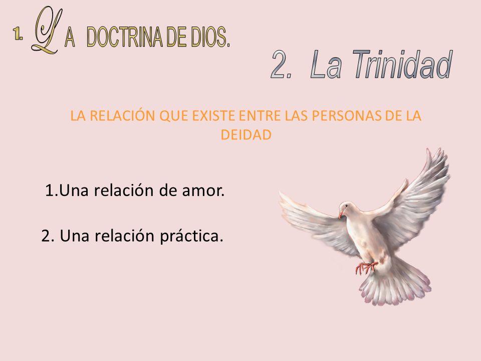 1.Una relación de amor. 2. Una relación práctica. LA RELACIÓN QUE EXISTE ENTRE LAS PERSONAS DE LA DEIDAD