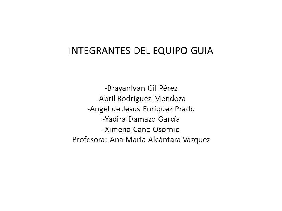 INTEGRANTES DEL EQUIPO GUIA -BrayanIvan Gil Pérez -Abril Rodríguez Mendoza -Angel de Jesús Enríquez Prado -Yadira Damazo García -Ximena Cano Osornio P