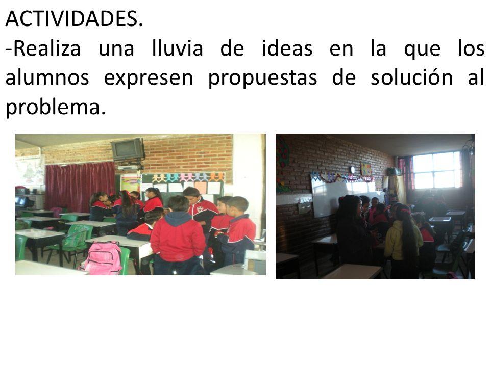 ACTIVIDADES. -Realiza una lluvia de ideas en la que los alumnos expresen propuestas de solución al problema.