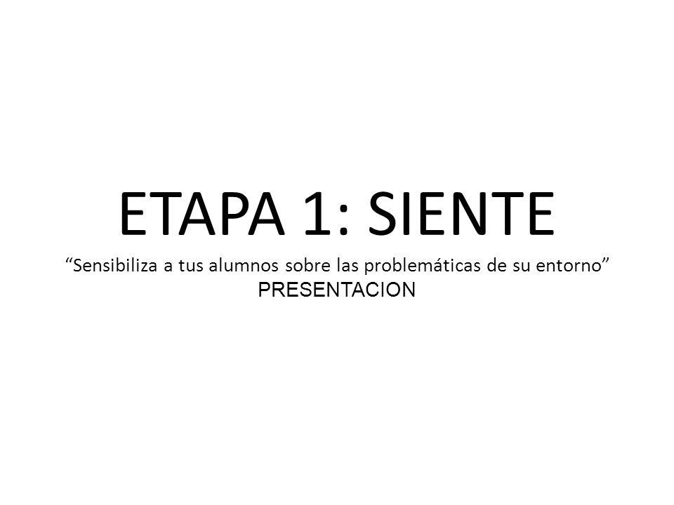 ETAPA 1: SIENTE Sensibiliza a tus alumnos sobre las problemáticas de su entorno PRESENTACION