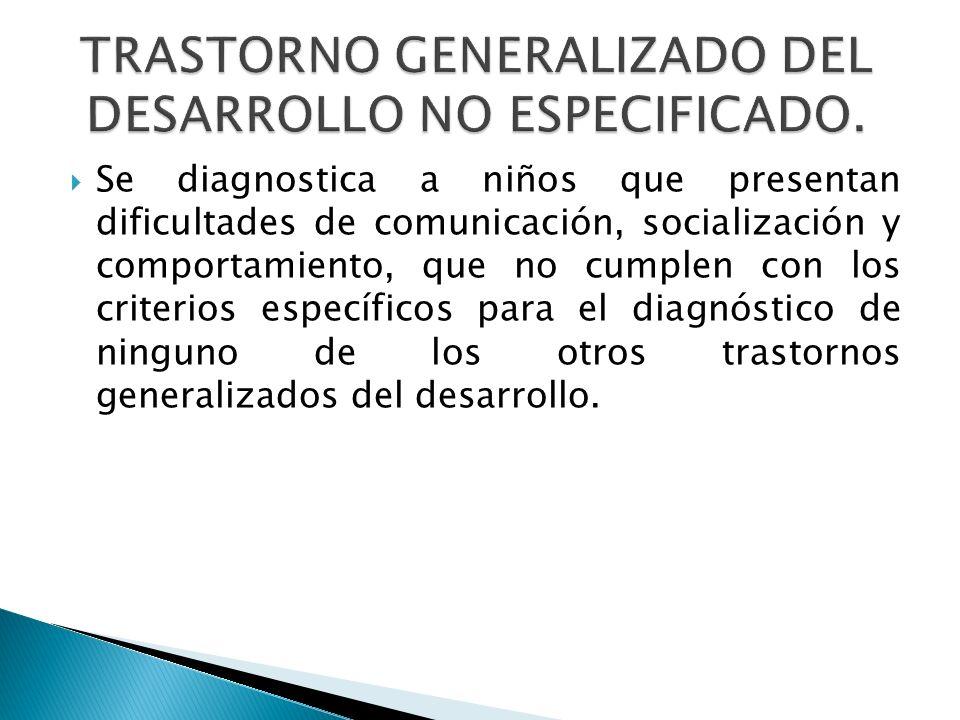 Se diagnostica a niños que presentan dificultades de comunicación, socialización y comportamiento, que no cumplen con los criterios específicos para e