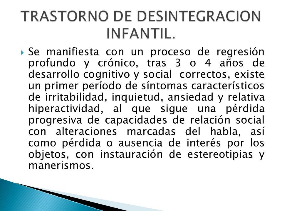 Se manifiesta con un proceso de regresión profundo y crónico, tras 3 o 4 años de desarrollo cognitivo y social correctos, existe un primer período de