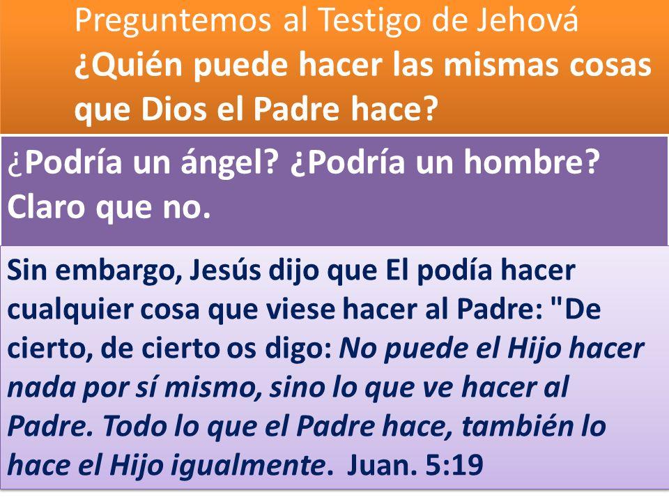 Preguntemos al Testigo de Jehová ¿Quién puede hacer las mismas cosas que Dios el Padre hace? ¿Podría un ángel? ¿Podría un hombre? Claro que no. Sin em