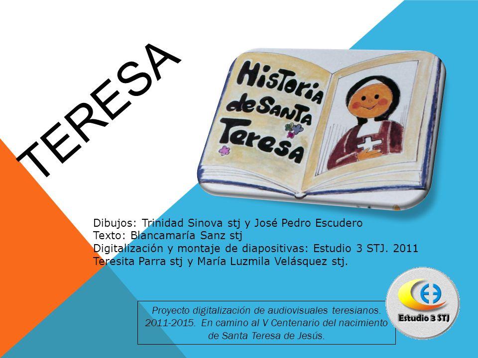 TERESA Dibujos: Trinidad Sinova stj y José Pedro Escudero Texto: Blancamaría Sanz stj Digitalización y montaje de diapositivas: Estudio 3 STJ. 2011 Te