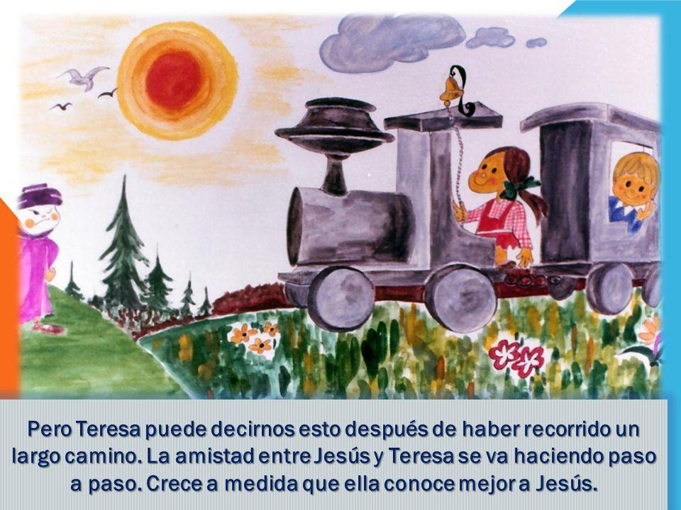 Pero Teresa puede decirnos esto después de haber recorrido un largo camino. La amistad entre Jesús y Teresa se va haciendo paso a paso. Crece a medid