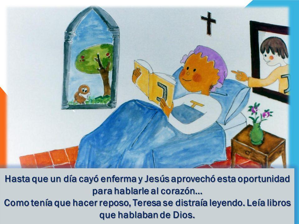 Hasta que un día cayó enferma y Jesús aprovechó esta oportunidad para hablarle al corazón... Como tenía que hacer reposo, Teresa se distraía leyendo.