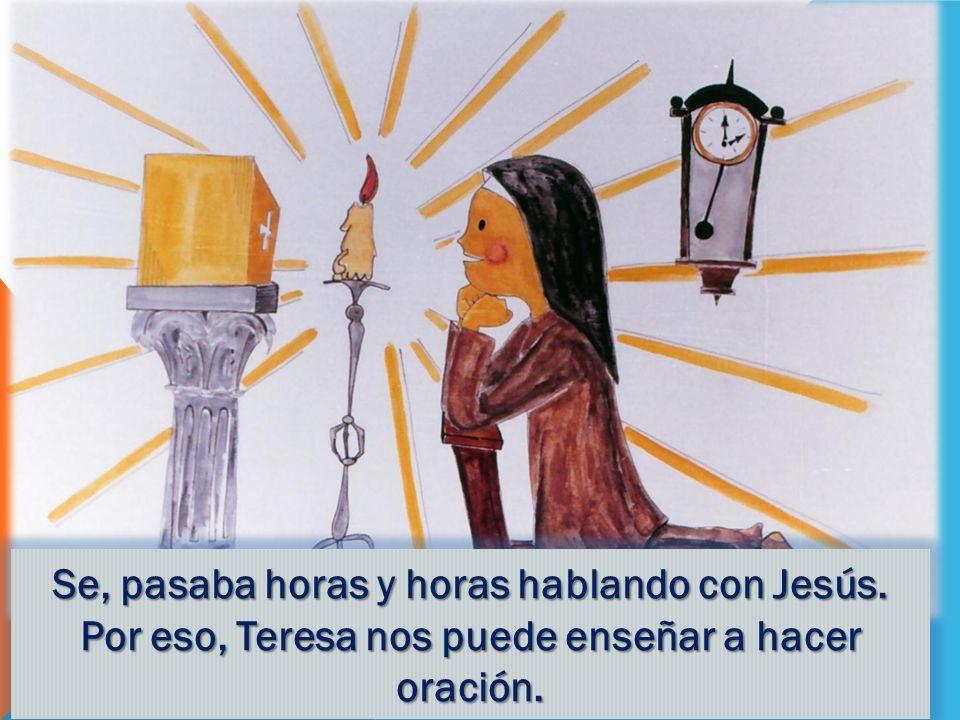 Se, pasaba horas y horas hablando con Jesús. Por eso, Teresa nos puede enseñar a hacer oración.