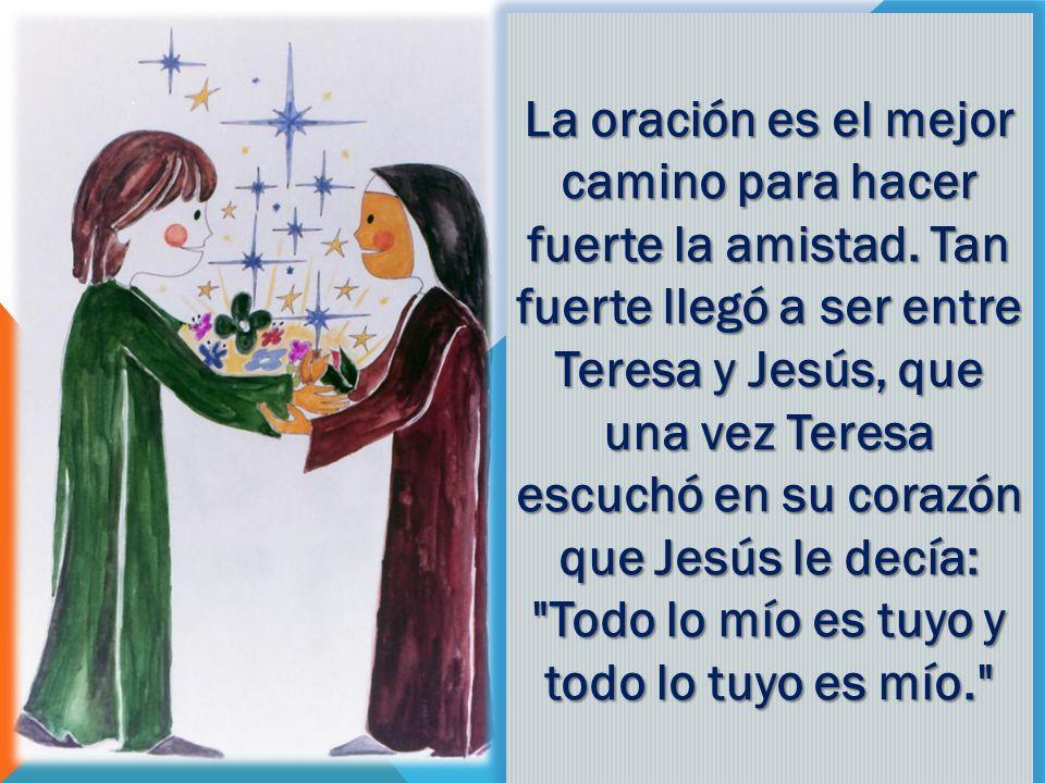 La oración es el mejor camino para hacer fuerte la amistad. Tan fuerte llegó a ser entre Teresa y Jesús, que una vez Teresa escuchó en su corazón que