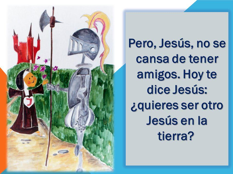 Pero, Jesús, no se cansa de tener amigos. Hoy te dice Jesús: ¿quieres ser otro Jesús en la tierra? Pero, Jesús, no se cansa de tener amigos. Hoy te di