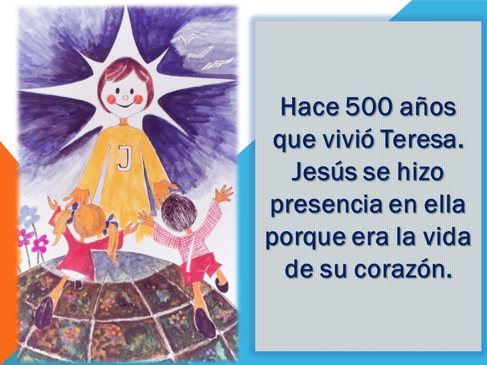 Hace 500 años que vivió Teresa. Jesús se hizo presencia en ella porque era la vida de su corazón.
