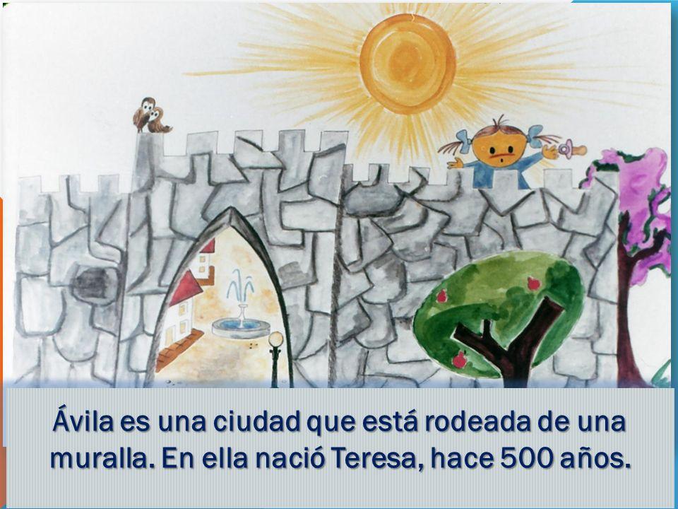 Ávila es una ciudad que está rodeada de una muralla. En ella nació Teresa, hace 500 años.