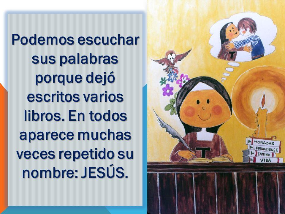 Podemos escuchar sus palabras porque dejó escritos varios libros. En todos aparece muchas veces repetido su nombre: JESÚS.