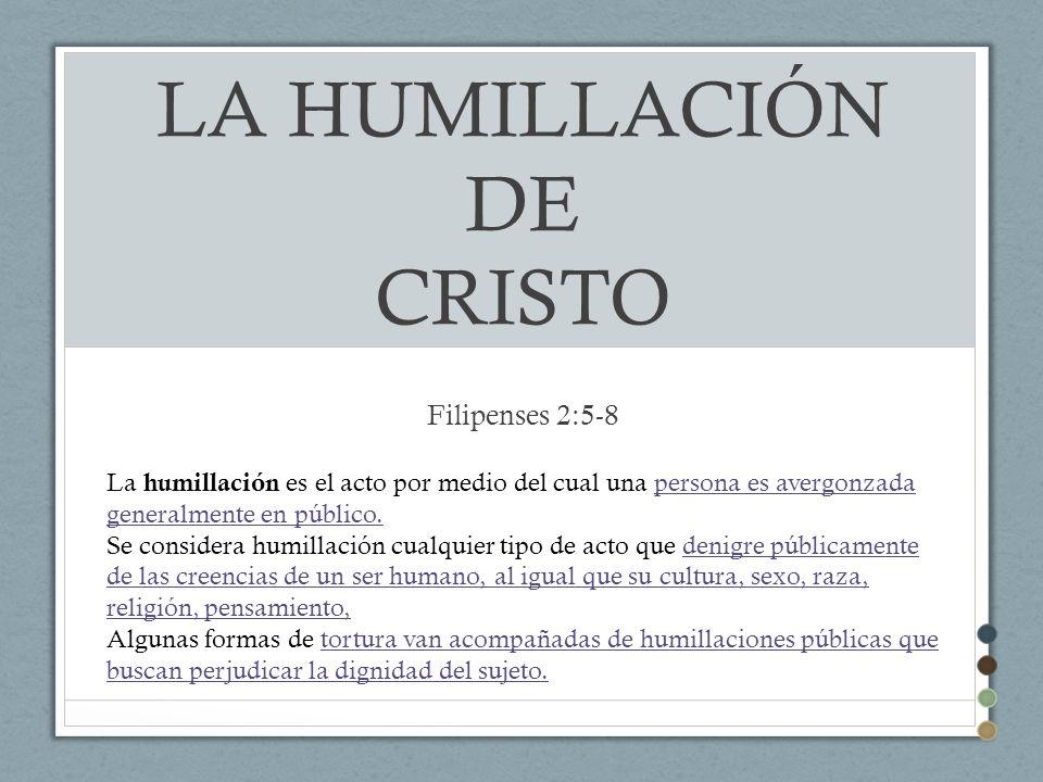 LA HUMILLACIÓN DE CRISTO Filipenses 2:5-8 La humillación es el acto por medio del cual una persona es avergonzada generalmente en público.persona es a