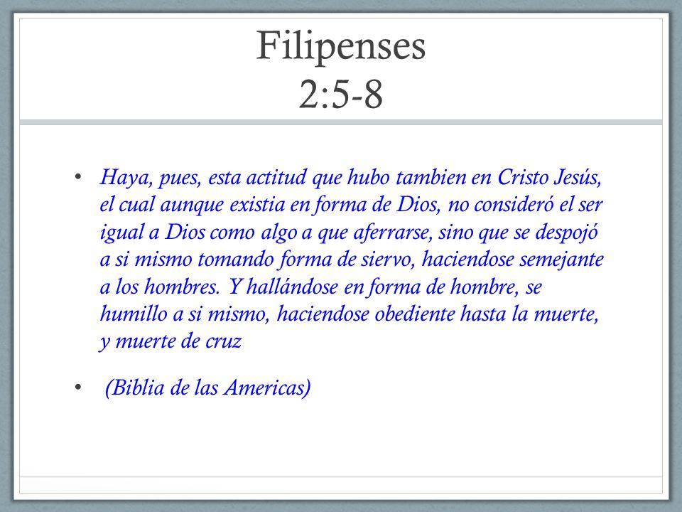 Filipenses 2:5-8 Haya, pues, esta actitud que hubo tambien en Cristo Jesús, el cual aunque existia en forma de Dios, no consideró el ser igual a Dios