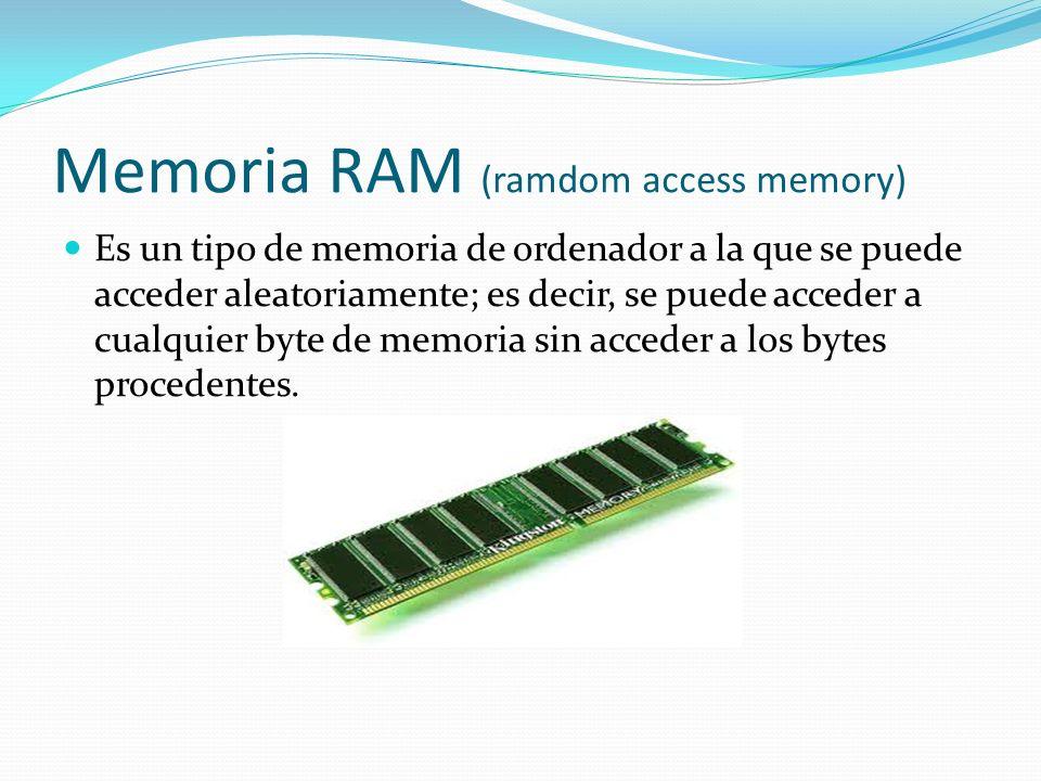 Memoria RAM (ramdom access memory) Es un tipo de memoria de ordenador a la que se puede acceder aleatoriamente; es decir, se puede acceder a cualquier