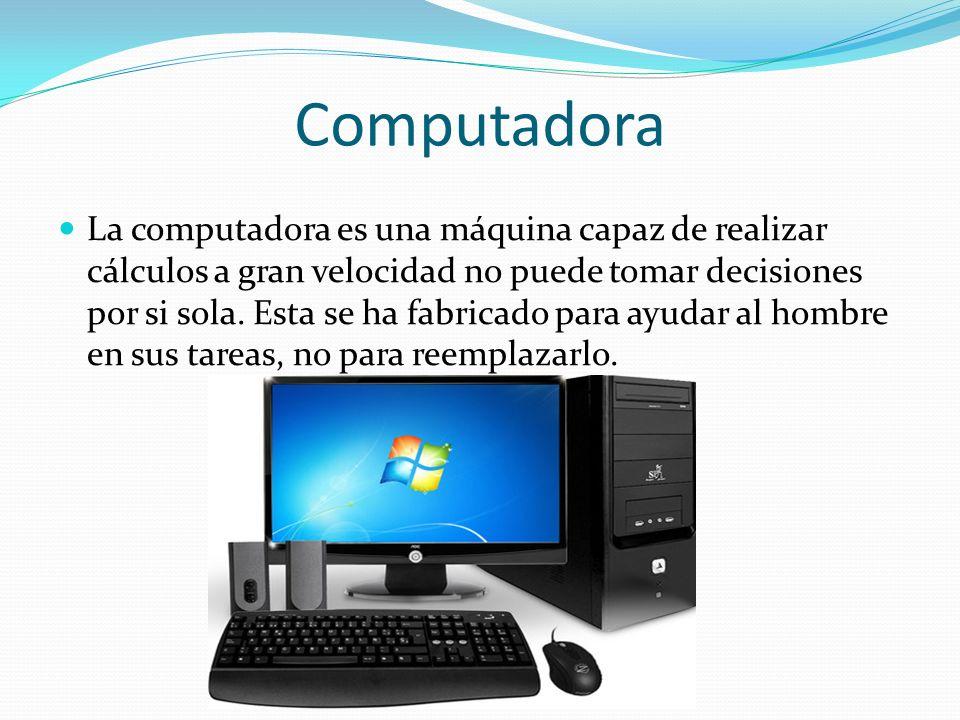 Computadora La computadora es una máquina capaz de realizar cálculos a gran velocidad no puede tomar decisiones por si sola. Esta se ha fabricado para