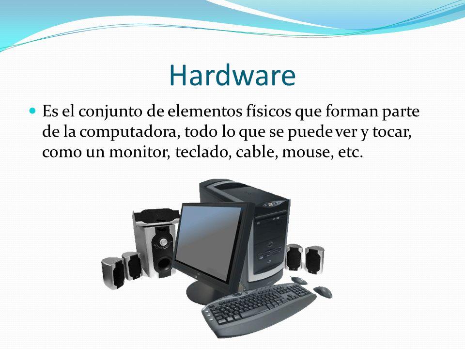 Hardware Es el conjunto de elementos físicos que forman parte de la computadora, todo lo que se puede ver y tocar, como un monitor, teclado, cable, mo