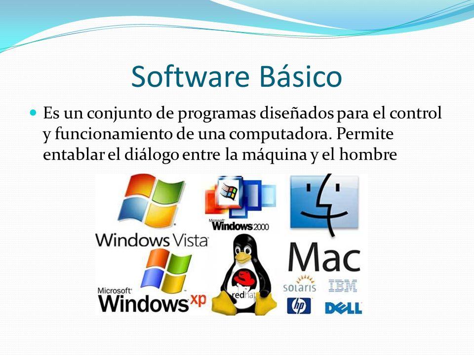 Software Básico Es un conjunto de programas diseñados para el control y funcionamiento de una computadora. Permite entablar el diálogo entre la máquin
