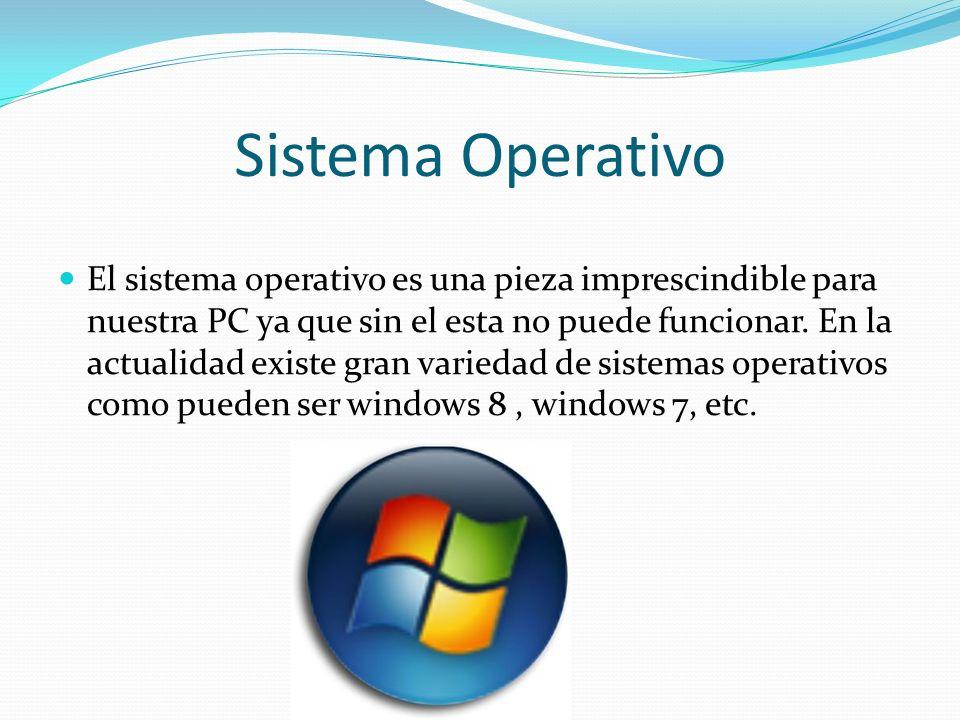 Sistema Operativo El sistema operativo es una pieza imprescindible para nuestra PC ya que sin el esta no puede funcionar. En la actualidad existe gran