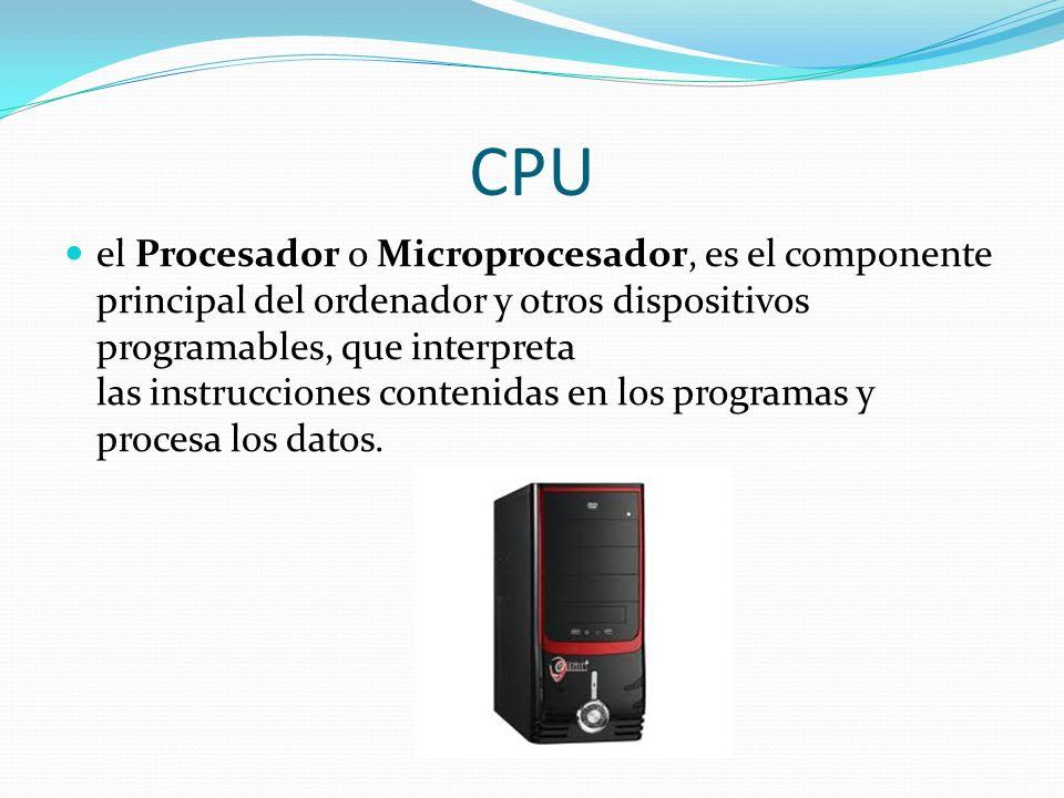 CPU el Procesador o Microprocesador, es el componente principal del ordenador y otros dispositivos programables, que interpreta las instrucciones cont