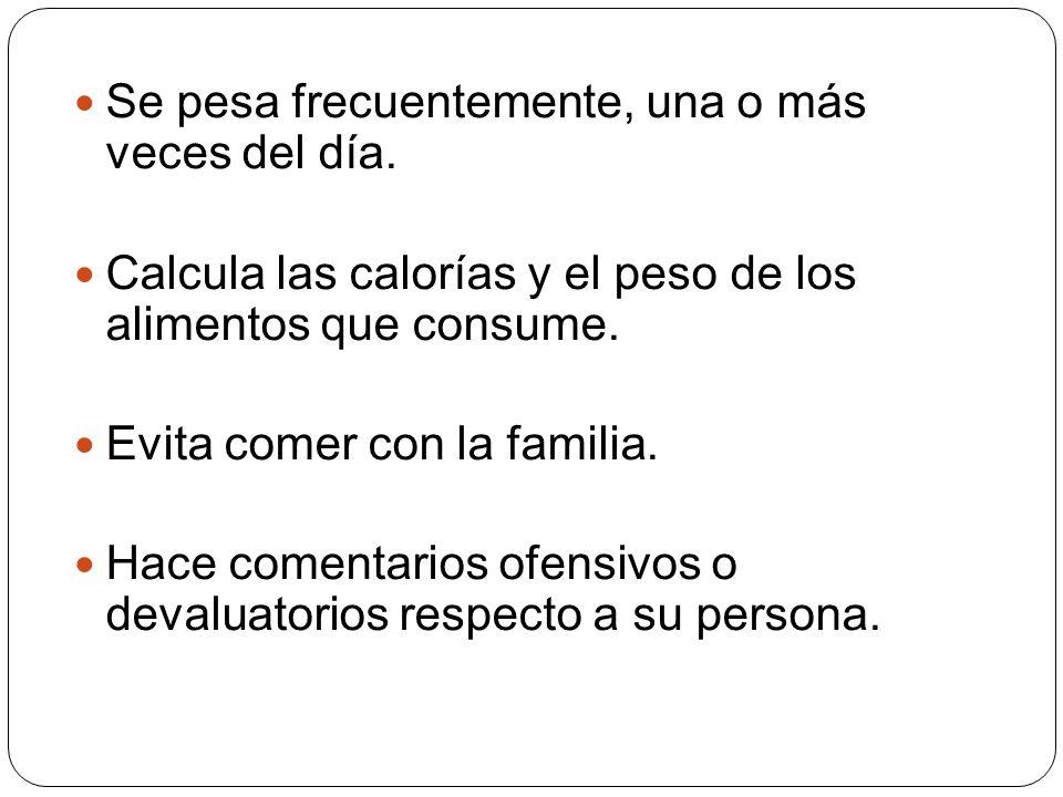 Se pesa frecuentemente, una o más veces del día. Calcula las calorías y el peso de los alimentos que consume. Evita comer con la familia. Hace comenta