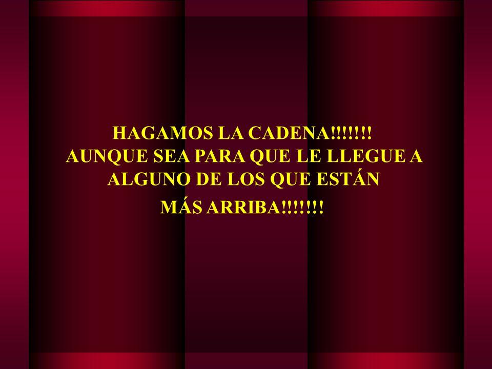 HAGAMOS LA CADENA!!!!!!! AUNQUE SEA PARA QUE LE LLEGUE A ALGUNO DE LOS QUE ESTÁN MÁS ARRIBA!!!!!!!