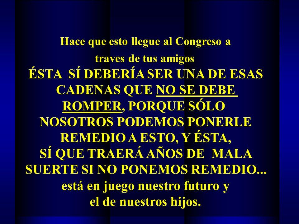 Hace que esto llegue al Congreso a traves de tus amigos ÉSTA SÍ DEBERÍA SER UNA DE ESAS CADENAS QUE NO SE DEBE ROMPER, PORQUE SÓLO NOSOTROS PODEMOS PONERLE REMEDIO A ESTO, Y ÉSTA, SÍ QUE TRAERÁ AÑOS DE MALA SUERTE SI NO PONEMOS REMEDIO...