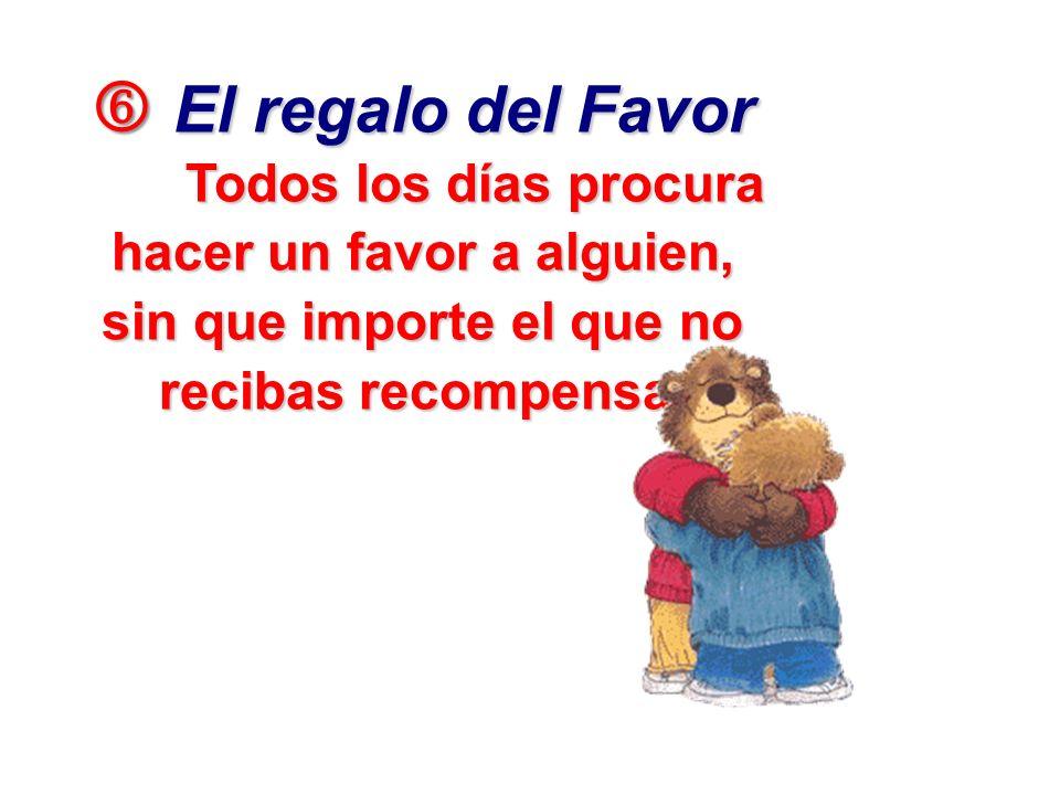 El regalo del Favor El regalo del Favor Todos los días procura hacer un favor a alguien, sin que importe el que no recibas recompensa.