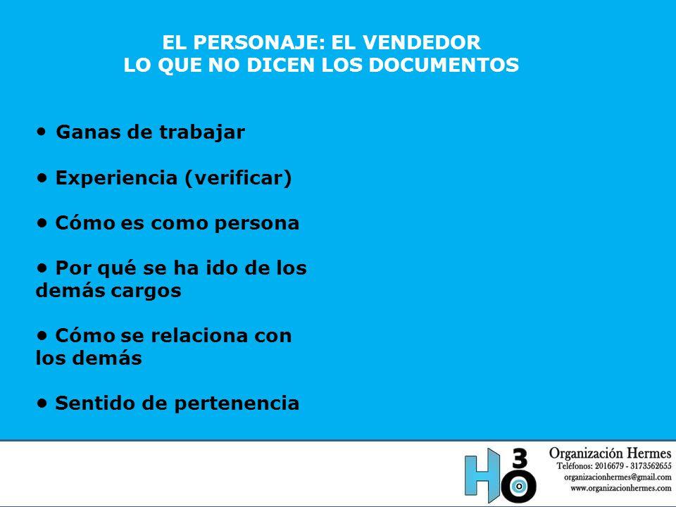 EL PERSONAJE: EL VENDEDOR LO QUE NO DICEN LOS DOCUMENTOS Ganas de trabajar Experiencia (verificar) Cómo es como persona Por qué se ha ido de los demás
