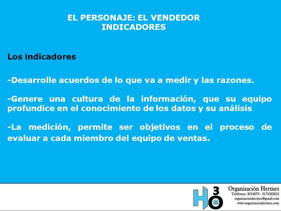 EL PERSONAJE: EL VENDEDOR INDICADORES Los indicadores -Desarrolle acuerdos de lo que va a medir y las razones. -Genere una cultura de la información,