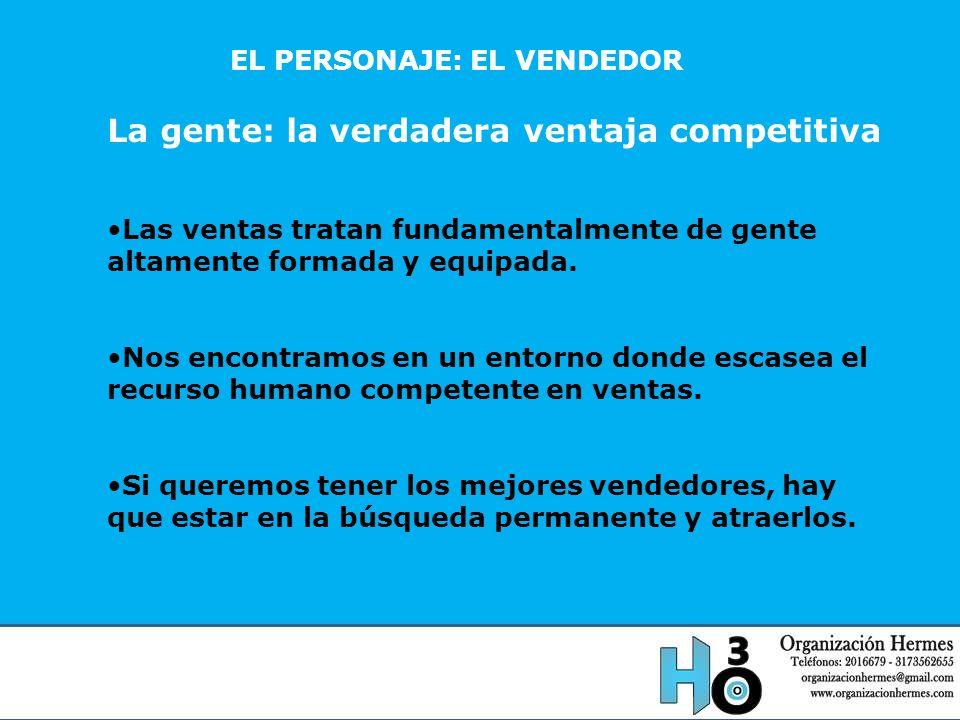 EL PERSONAJE: EL VENDEDOR La gente: la verdadera ventaja competitiva Las ventas tratan fundamentalmente de gente altamente formada y equipada. Nos enc