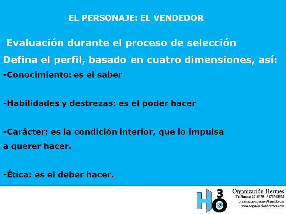 EL PERSONAJE: EL VENDEDOR Evaluación durante el proceso de selección Defina el perfil, basado en cuatro dimensiones, así: -Conocimiento: es el saber -