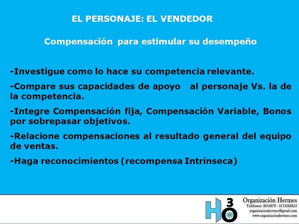 EL PERSONAJE: EL VENDEDOR Compensación para estimular su desempeño -Investigue como lo hace su competencia relevante. -Compare sus capacidades de apoy