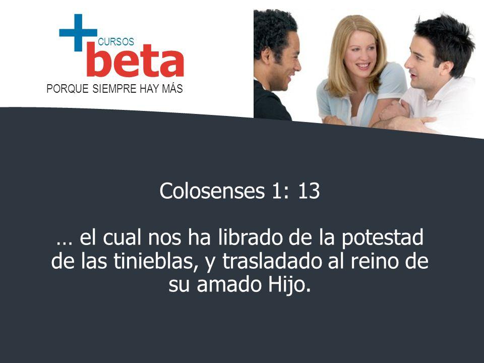 CURSOS PORQUE SIEMPRE HAY MÁS beta + Colosenses 1: 13 … el cual nos ha librado de la potestad de las tinieblas, y trasladado al reino de su amado Hijo.