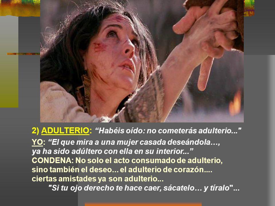 2) ADULTERIO: Habéis oído: no cometerás adulterio... YO: El que mira a una mujer casada deseándola…, ya ha sido adúltero con ella en su interior...
