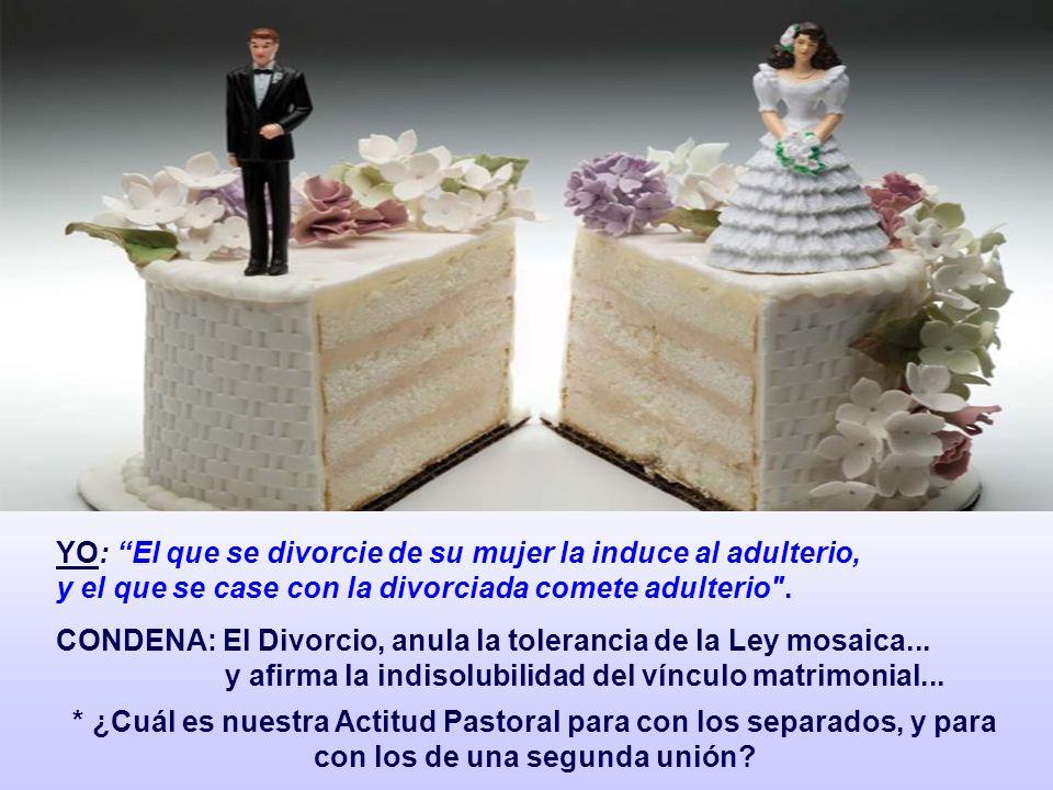 YO: El que se divorcie de su mujer la induce al adulterio, y el que se case con la divorciada comete adulterio .