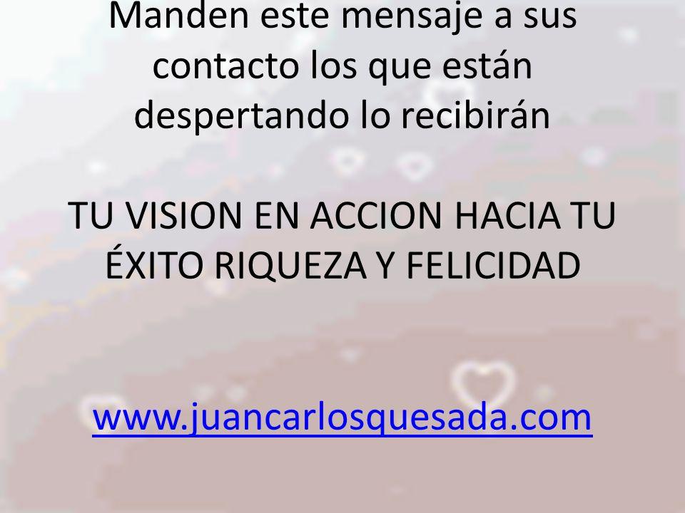 Manden este mensaje a sus contacto los que están despertando lo recibirán TU VISION EN ACCION HACIA TU ÉXITO RIQUEZA Y FELICIDAD www.juancarlosquesada.com www.juancarlosquesada.com