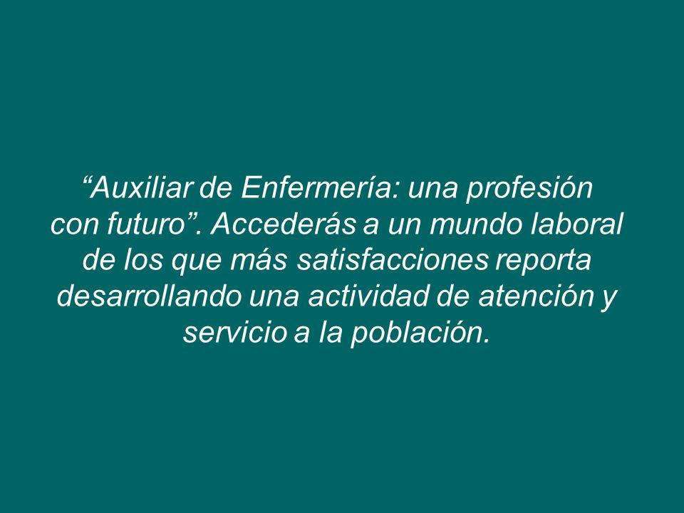 Auxiliar de Enfermería: una profesión con futuro. Accederás a un mundo laboral de los que más satisfacciones reporta desarrollando una actividad de at