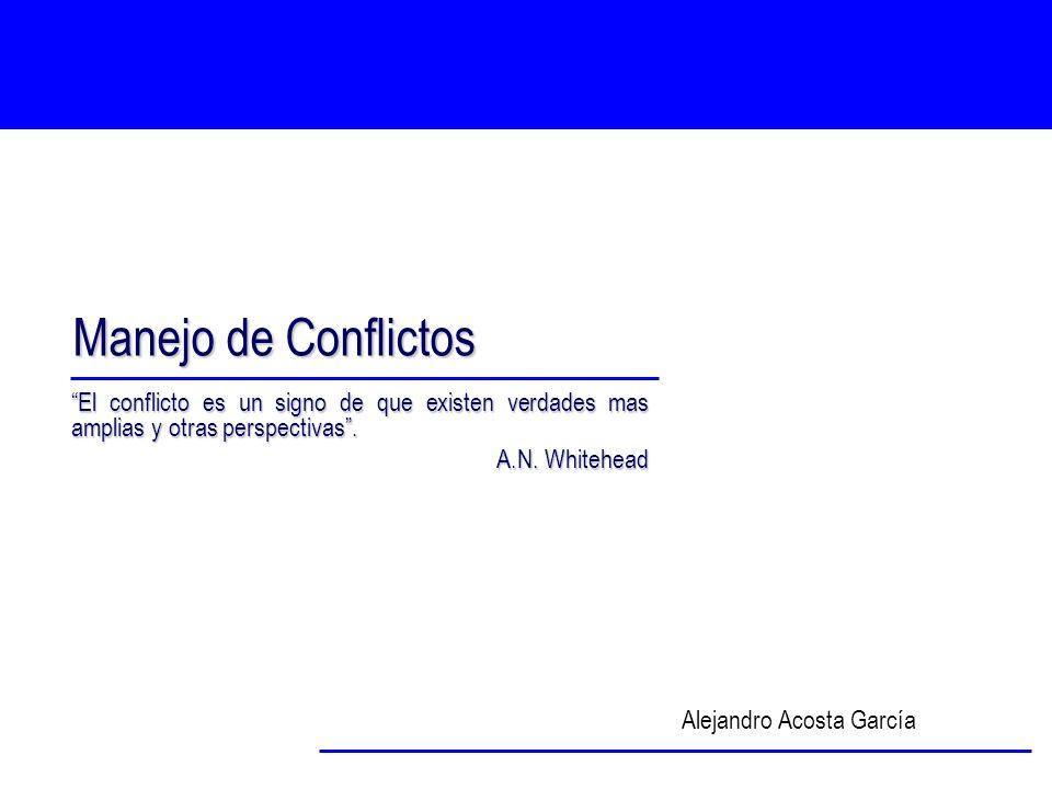 Manejo de Conflictos Alejandro Acosta García El conflicto es un signo de que existen verdades mas amplias y otras perspectivas. A.N. Whitehead