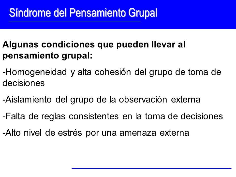 Síndrome del Pensamiento Grupal Algunas condiciones que pueden llevar al pensamiento grupal: -Homogeneidad y alta cohesión del grupo de toma de decisi