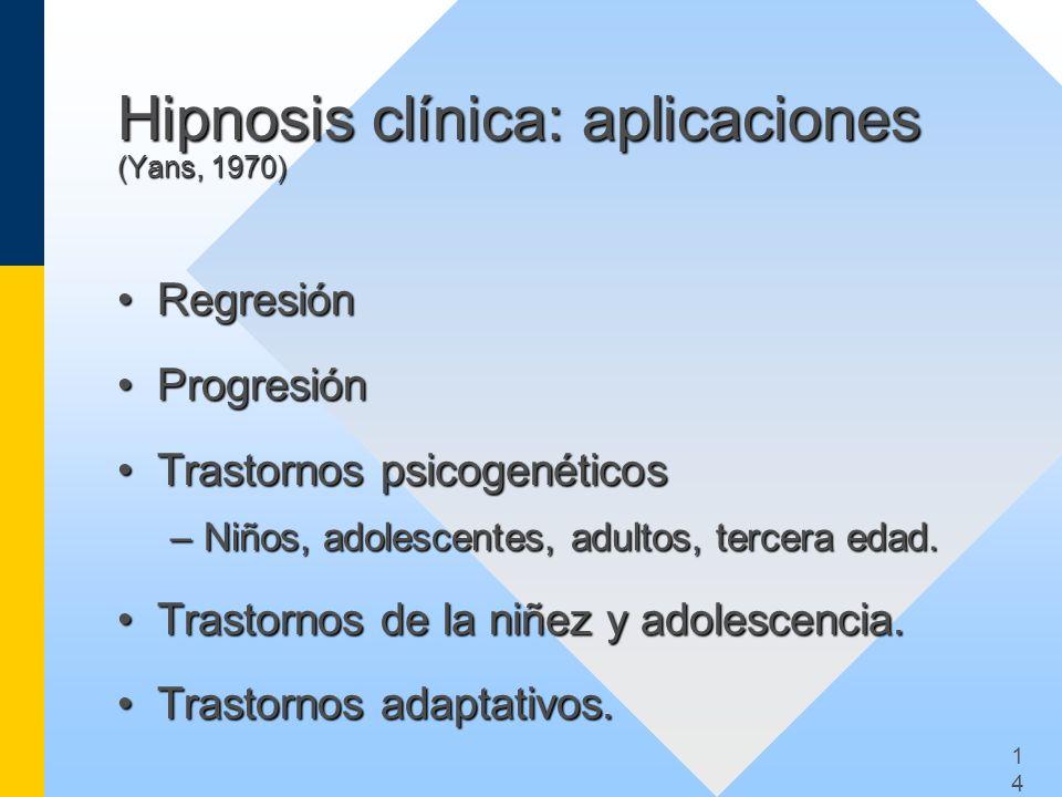 1414 Hipnosis clínica: aplicaciones (Yans, 1970) RegresiónRegresión ProgresiónProgresión Trastornos psicogenéticosTrastornos psicogenéticos –Niños, ad