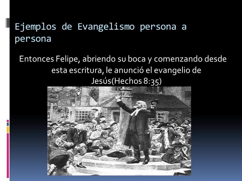 Ejemplos de Evangelismo persona a persona Entonces Felipe, abriendo su boca y comenzando desde esta escritura, le anunció el evangelio de Jesús(Hechos 8:35)