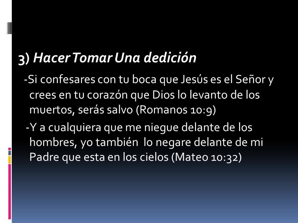 3) Hacer Tomar Una dedición -Si confesares con tu boca que Jesús es el Señor y crees en tu corazón que Dios lo levanto de los muertos, serás salvo (Romanos 10:9) -Y a cualquiera que me niegue delante de los hombres, yo también lo negare delante de mi Padre que esta en los cielos (Mateo 10:32)